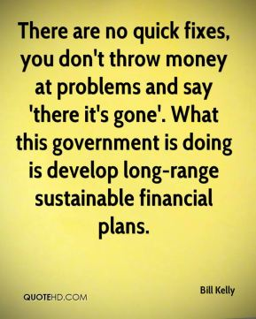 There are no quick fixes, you don't throw money at problems and say 'there it's gone'. What this government is doing is develop long-range sustainable financial plans.