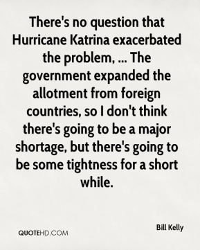 Bill Kelly - There's no question that Hurricane Katrina exacerbated the problem, ... The government expanded the allotment from foreign countries, so I don't think there's going to be a major shortage, but there's going to be some tightness for a short while.