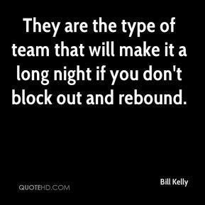 Bill Kelly - They are the type of team that will make it a long night if you don't block out and rebound.