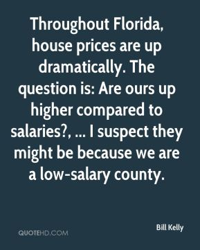 Throughout Florida, house prices are up dramatically. The question is: Are ours up higher compared to salaries?, ... I suspect they might be because we are a low-salary county.
