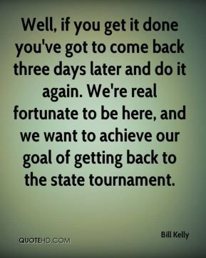 Well, if you get it done you've got to come back three days later and do it again. We're real fortunate to be here, and we want to achieve our goal of getting back to the state tournament.