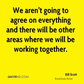 Bill Scott - We aren't going to agree on everything and there will be other areas where we will be working together.