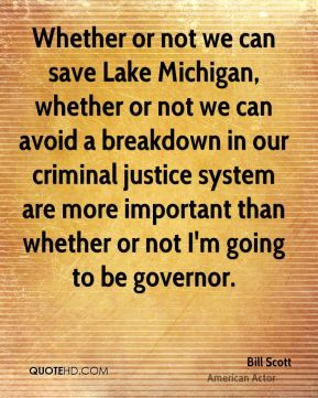 Bill Scott - Whether or not we can save Lake Michigan, whether or not we can avoid a breakdown in our criminal justice system are more important than whether or not I'm going to be governor.