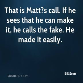That is Matt?s call. If he sees that he can make it, he calls the fake. He made it easily.