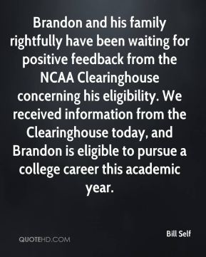 Bill Self - Brandon and his family rightfully have been waiting for positive feedback from the NCAA Clearinghouse concerning his eligibility. We received information from the Clearinghouse today, and Brandon is eligible to pursue a college career this academic year.