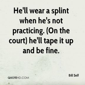 Bill Self - He'll wear a splint when he's not practicing. (On the court) he'll tape it up and be fine.