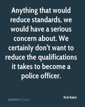 Bob Baker - Anything that would reduce standards, we would have a serious concern about. We certainly don't want to reduce the qualifications it takes to become a police officer.