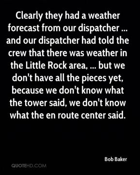 Bob Baker - Clearly they had a weather forecast from our dispatcher ... and our dispatcher had told the crew that there was weather in the Little Rock area, ... but we don't have all the pieces yet, because we don't know what the tower said, we don't know what the en route center said.