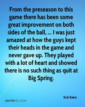 Bob Baker - From the preseason to this game there has been some great improvement on both sides of the ball, ... I was just amazed at how the guys kept their heads in the game and never gave up. They played with a lot of heart and showed there is no such thing as quit at Big Spring.