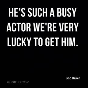 He's such a busy actor we're very lucky to get him.