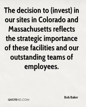 Bob Baker - The decision to (invest) in our sites in Colorado and Massachusetts reflects the strategic importance of these facilities and our outstanding teams of employees.