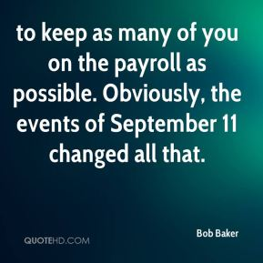 Bob Baker - to keep as many of you on the payroll as possible. Obviously, the events of September 11 changed all that.