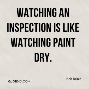 Bob Baker - Watching an inspection is like watching paint dry.