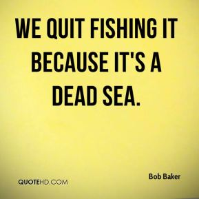 Bob Baker - We quit fishing it because it's a dead sea.
