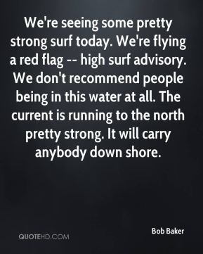 We're seeing some pretty strong surf today. We're flying a red flag -- high surf advisory. We don't recommend people being in this water at all. The current is running to the north pretty strong. It will carry anybody down shore.
