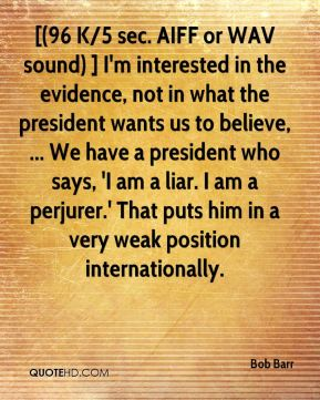 [(96 K/5 sec. AIFF or WAV sound) ] I'm interested in the evidence, not in what the president wants us to believe, ... We have a president who says, 'I am a liar. I am a perjurer.' That puts him in a very weak position internationally.