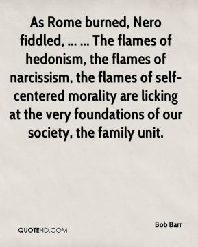As Rome burned, Nero fiddled, ... ... The flames of hedonism, the flames of narcissism, the flames of self-centered morality are licking at the very foundations of our society, the family unit.