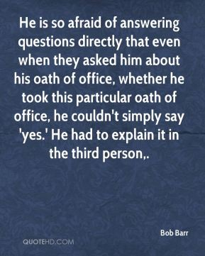 Bob Barr - He is so afraid of answering questions directly that even when they asked him about his oath of office, whether he took this particular oath of office, he couldn't simply say 'yes.' He had to explain it in the third person.