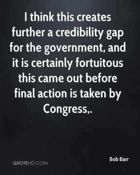 I think this creates further a credibility gap for the government, and it is certainly fortuitous this came out before final action is taken by Congress.