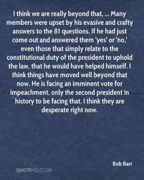 I think we are really beyond that, ... Many members were upset by his evasive and crafty answers to the 81 questions. If he had just come out and answered them 'yes' or 'no,' even those that simply relate to the constitutional duty of the president to uphold the law, that he would have helped himself. I think things have moved well beyond that now. He is facing an imminent vote for impeachment, only the second president in history to be facing that. I think they are desperate right now.
