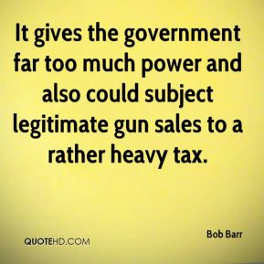 It gives the government far too much power and also could subject legitimate gun sales to a rather heavy tax.