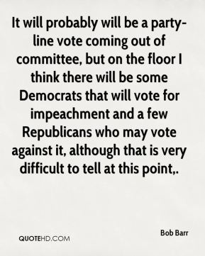 It will probably will be a party-line vote coming out of committee, but on the floor I think there will be some Democrats that will vote for impeachment and a few Republicans who may vote against it, although that is very difficult to tell at this point.