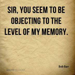 Sir, you seem to be objecting to the level of my memory.