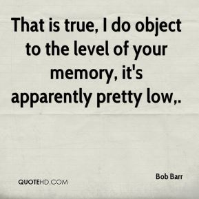 That is true, I do object to the level of your memory, it's apparently pretty low.
