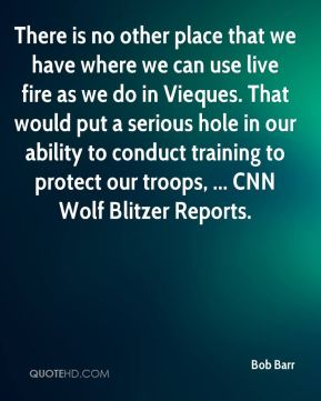 There is no other place that we have where we can use live fire as we do in Vieques. That would put a serious hole in our ability to conduct training to protect our troops, ... CNN Wolf Blitzer Reports.