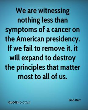 We are witnessing nothing less than symptoms of a cancer on the American presidency. If we fail to remove it, it will expand to destroy the principles that matter most to all of us.