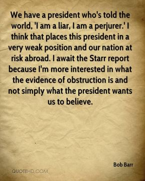 We have a president who's told the world, 'I am a liar, I am a perjurer.' I think that places this president in a very weak position and our nation at risk abroad. I await the Starr report because I'm more interested in what the evidence of obstruction is and not simply what the president wants us to believe.