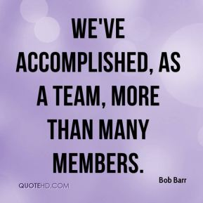 We've accomplished, as a team, more than many members.