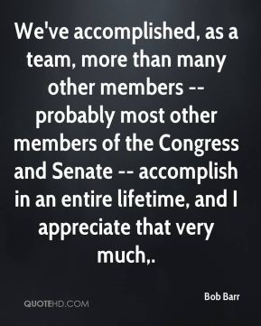Bob Barr - We've accomplished, as a team, more than many other members -- probably most other members of the Congress and Senate -- accomplish in an entire lifetime, and I appreciate that very much.