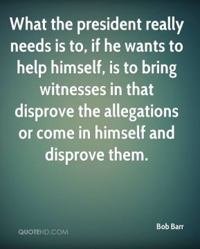 What the president really needs is to, if he wants to help himself, is to bring witnesses in that disprove the allegations or come in himself and disprove them.