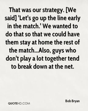 Bob Bryan - That was our strategy. [We said] 'Let's go up the line early in the match.' We wanted to do that so that we could have them stay at home the rest of the match...Also, guys who don't play a lot together tend to break down at the net.