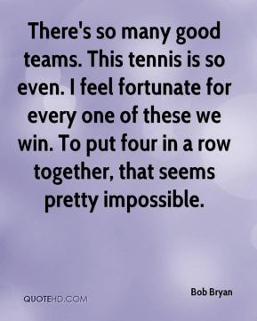 There's so many good teams. This tennis is so even. I feel fortunate for every one of these we win. To put four in a row together, that seems pretty impossible.