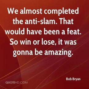 Bob Bryan - We almost completed the anti-slam. That would have been a feat. So win or lose, it was gonna be amazing.