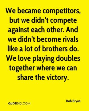 We became competitors, but we didn't compete against each other. And we didn't become rivals like a lot of brothers do. We love playing doubles together where we can share the victory.
