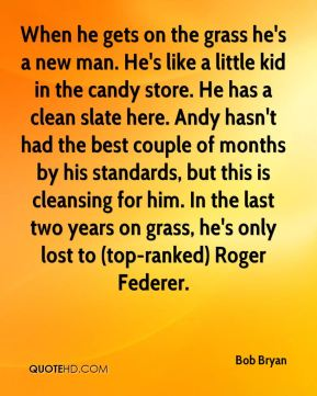 When he gets on the grass he's a new man. He's like a little kid in the candy store. He has a clean slate here. Andy hasn't had the best couple of months by his standards, but this is cleansing for him. In the last two years on grass, he's only lost to (top-ranked) Roger Federer.