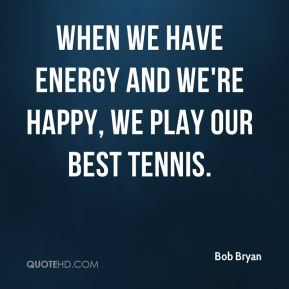 When we have energy and we're happy, we play our best tennis.