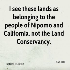 Bob Hill - I see these lands as belonging to the people of Nipomo and California, not the Land Conservancy.