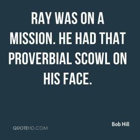 Bob Hill - Ray was on a mission. He had that proverbial scowl on his face.