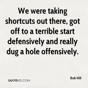 Bob Hill - We were taking shortcuts out there, got off to a terrible start defensively and really dug a hole offensively.