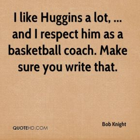 I like Huggins a lot, ... and I respect him as a basketball coach. Make sure you write that.