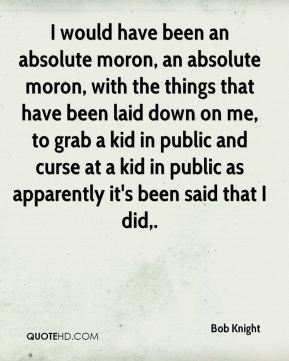 I would have been an absolute moron, an absolute moron, with the things that have been laid down on me, to grab a kid in public and curse at a kid in public as apparently it's been said that I did.
