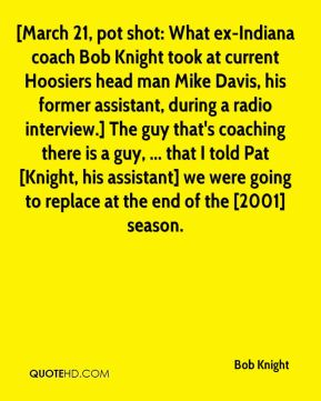 [March 21, pot shot: What ex-Indiana coach Bob Knight took at current Hoosiers head man Mike Davis, his former assistant, during a radio interview.] The guy that's coaching there is a guy, ... that I told Pat [Knight, his assistant] we were going to replace at the end of the [2001] season.