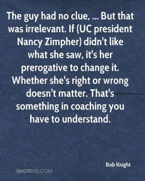 The guy had no clue, ... But that was irrelevant. If (UC president Nancy Zimpher) didn't like what she saw, it's her prerogative to change it. Whether she's right or wrong doesn't matter. That's something in coaching you have to understand.