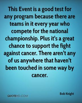This Event is a good test for any program because there are teams in it every year who compete for the national championship. Plus it's a great chance to support the fight against cancer. There aren't any of us anywhere that haven't been touched in some way by cancer.