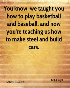 You know, we taught you how to play basketball and baseball, and now you're teaching us how to make steel and build cars.