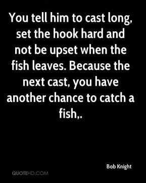 Bob Knight - You tell him to cast long, set the hook hard and not be upset when the fish leaves. Because the next cast, you have another chance to catch a fish.